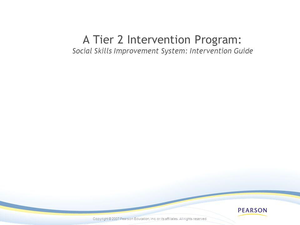 Copyright © 2007 Pearson Education, inc. or its affiliates. All rights reserved. A Tier 2 Intervention Program: Social Skills Improvement System: Inte