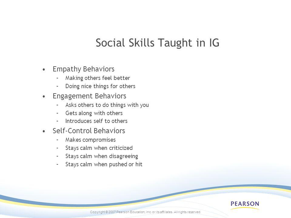 Copyright © 2007 Pearson Education, inc. or its affiliates. All rights reserved. Social Skills Taught in IG Empathy Behaviors –Making others feel bett