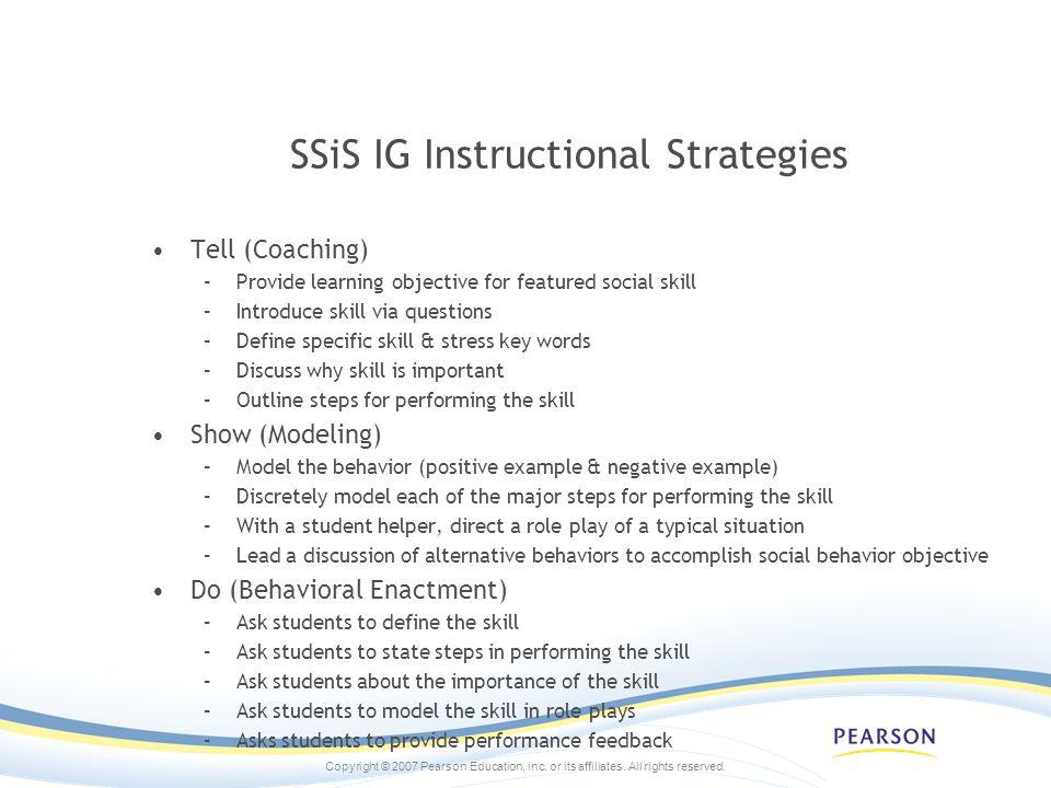 Copyright © 2007 Pearson Education, inc. or its affiliates. All rights reserved. SSiS IG Instructional Strategies Tell (Coaching) –Provide learning ob