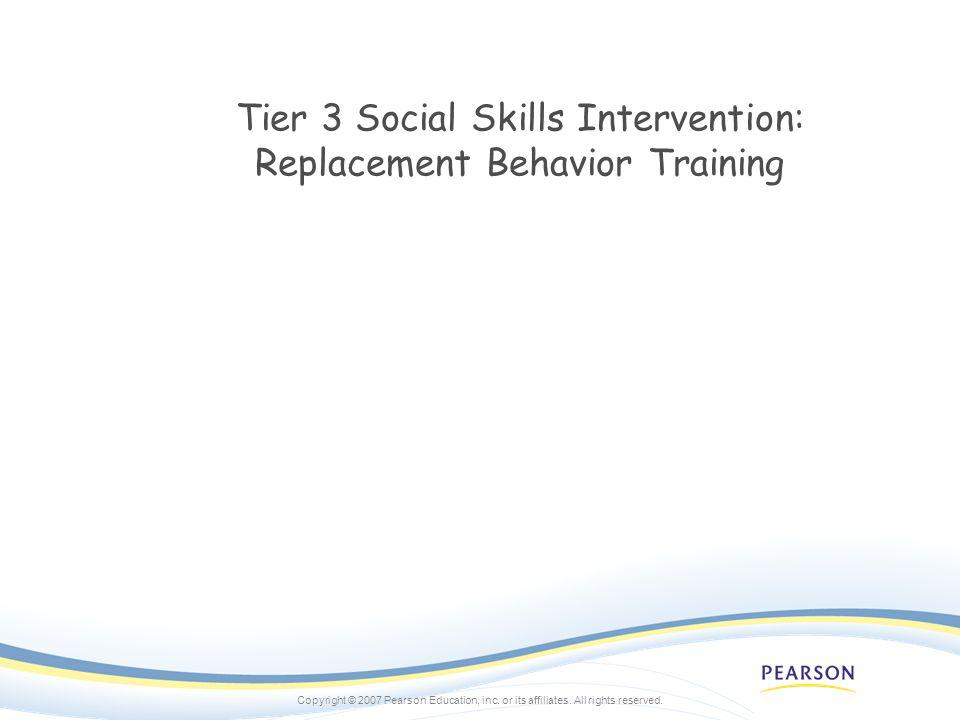 Copyright © 2007 Pearson Education, inc. or its affiliates. All rights reserved. Tier 3 Social Skills Intervention: Replacement Behavior Training