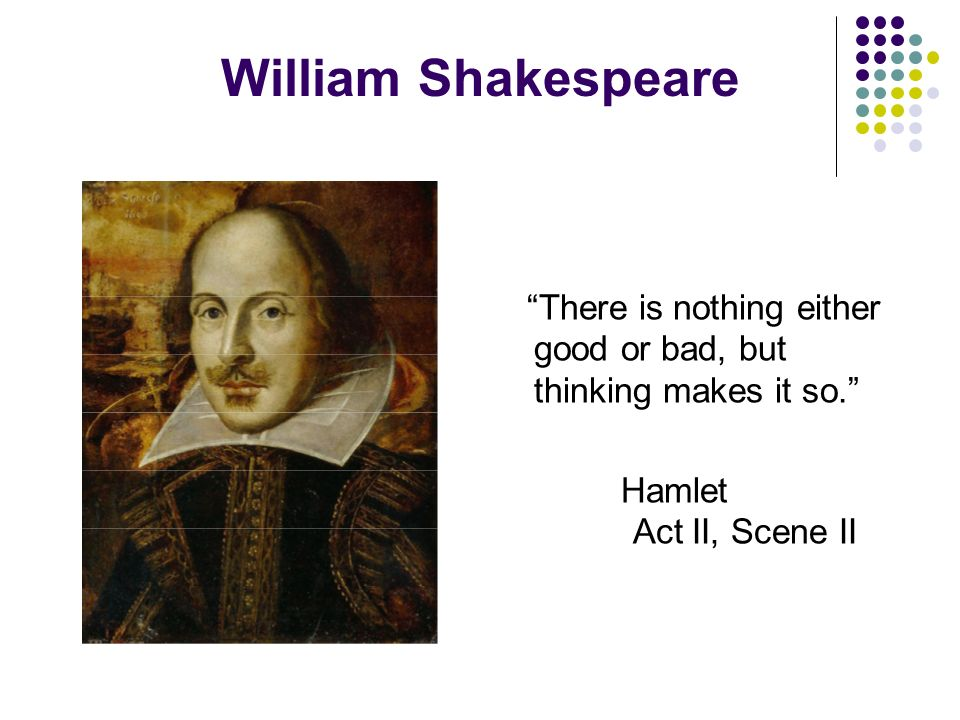William Shakespeare There is nothing either good or bad, but thinking makes it so.