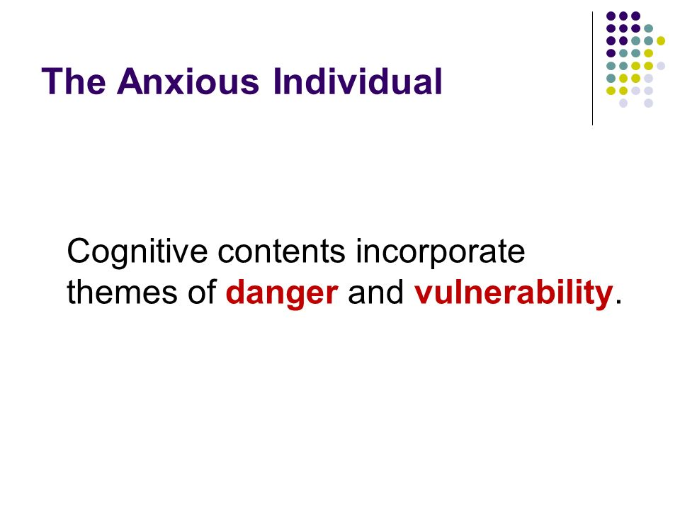 The Anxious Individual Cognitive contents incorporate themes of danger and vulnerability.