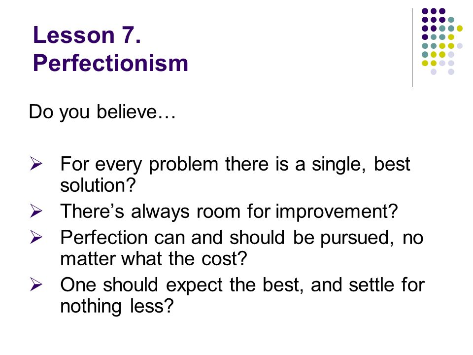 Lesson 7. Perfectionism Do you believe… For every problem there is a single, best solution.