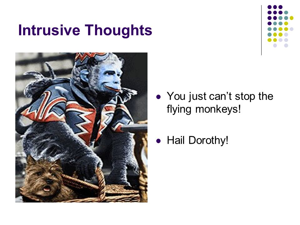 Intrusive Thoughts You just cant stop the flying monkeys! Hail Dorothy!