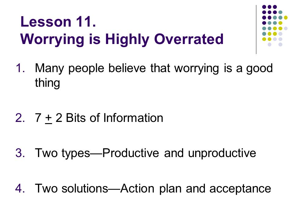 Lesson 11. Worrying is Highly Overrated 1.Many people believe that worrying is a good thing 2.7 + 2 Bits of Information 3.Two typesProductive and unpr