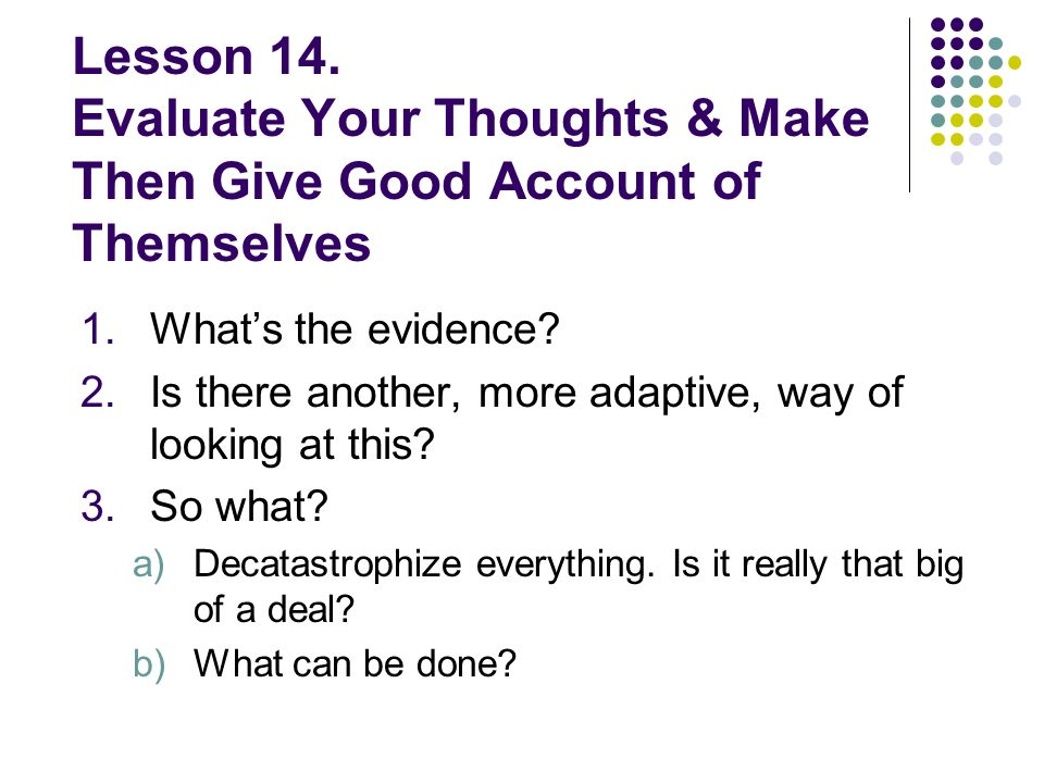 Lesson 14. Evaluate Your Thoughts & Make Then Give Good Account of Themselves 1.Whats the evidence? 2.Is there another, more adaptive, way of looking