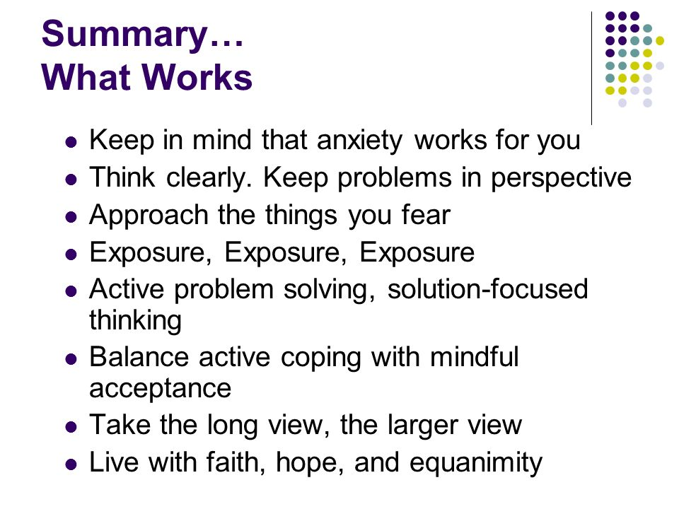 Summary… What Works Keep in mind that anxiety works for you Think clearly. Keep problems in perspective Approach the things you fear Exposure, Exposur