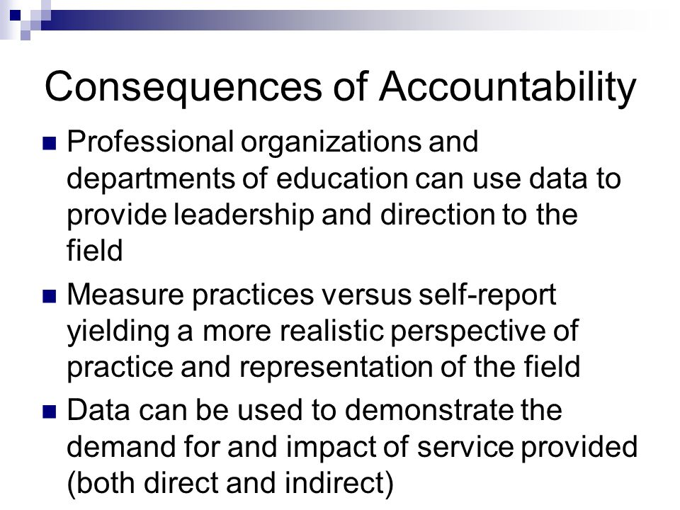 Consequences of Accountability Professional organizations and departments of education can use data to provide leadership and direction to the field Measure practices versus self-report yielding a more realistic perspective of practice and representation of the field Data can be used to demonstrate the demand for and impact of service provided (both direct and indirect)
