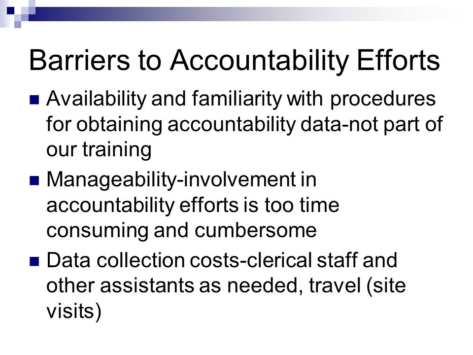 Barriers to Accountability Efforts Availability and familiarity with procedures for obtaining accountability data-not part of our training Manageabili
