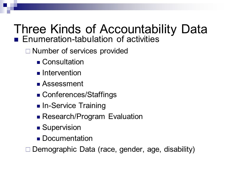 Three Kinds of Accountability Data Enumeration-tabulation of activities Number of services provided Consultation Intervention Assessment Conferences/Staffings In-Service Training Research/Program Evaluation Supervision Documentation Demographic Data (race, gender, age, disability)