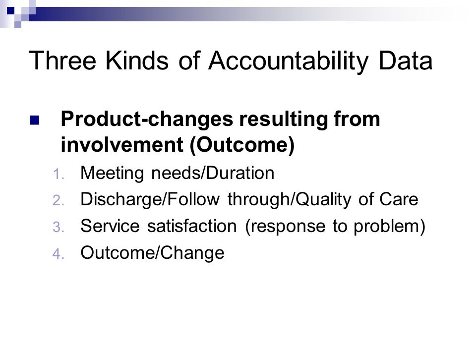 Three Kinds of Accountability Data Product-changes resulting from involvement (Outcome) 1. Meeting needs/Duration 2. Discharge/Follow through/Quality