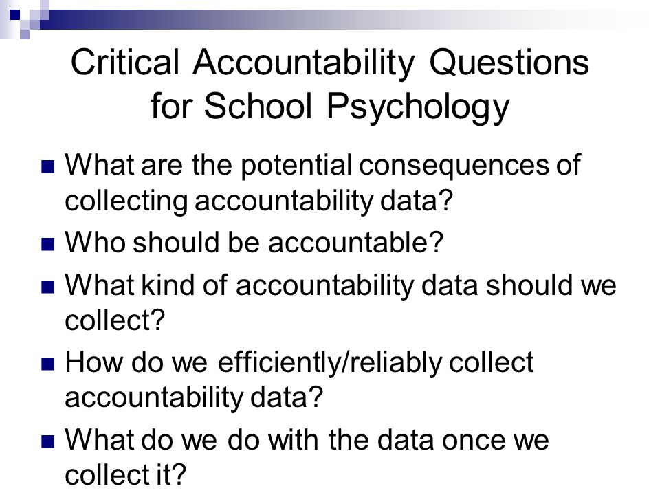 Critical Accountability Questions for School Psychology What are the potential consequences of collecting accountability data? Who should be accountab