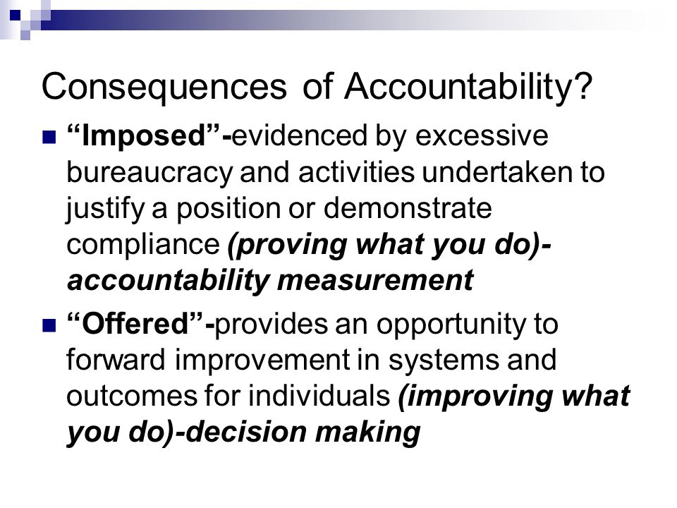 Consequences of Accountability? Imposed-evidenced by excessive bureaucracy and activities undertaken to justify a position or demonstrate compliance (