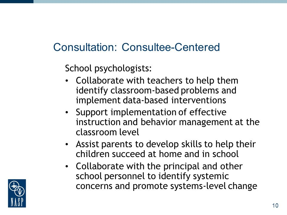 10 Consultation: Consultee-Centered School psychologists: Collaborate with teachers to help them identify classroom-based problems and implement data-based interventions Support implementation of effective instruction and behavior management at the classroom level Assist parents to develop skills to help their children succeed at home and in school Collaborate with the principal and other school personnel to identify systemic concerns and promote systems-level change