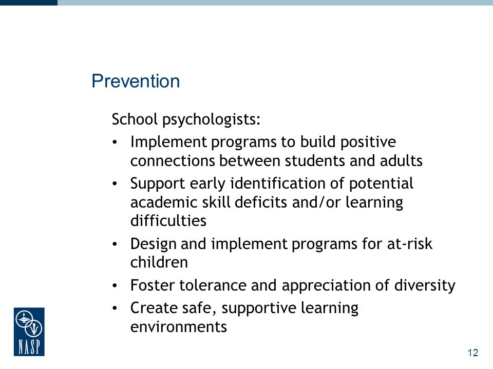 12 Prevention School psychologists: Implement programs to build positive connections between students and adults Support early identification of potential academic skill deficits and/or learning difficulties Design and implement programs for at-risk children Foster tolerance and appreciation of diversity Create safe, supportive learning environments