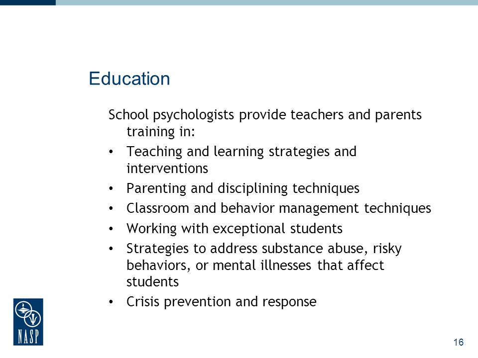 16 Education School psychologists provide teachers and parents training in: Teaching and learning strategies and interventions Parenting and disciplining techniques Classroom and behavior management techniques Working with exceptional students Strategies to address substance abuse, risky behaviors, or mental illnesses that affect students Crisis prevention and response