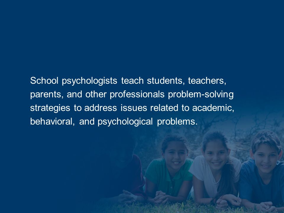 School psychologists teach students, teachers, parents, and other professionals problem-solving strategies to address issues related to academic, behavioral, and psychological problems.