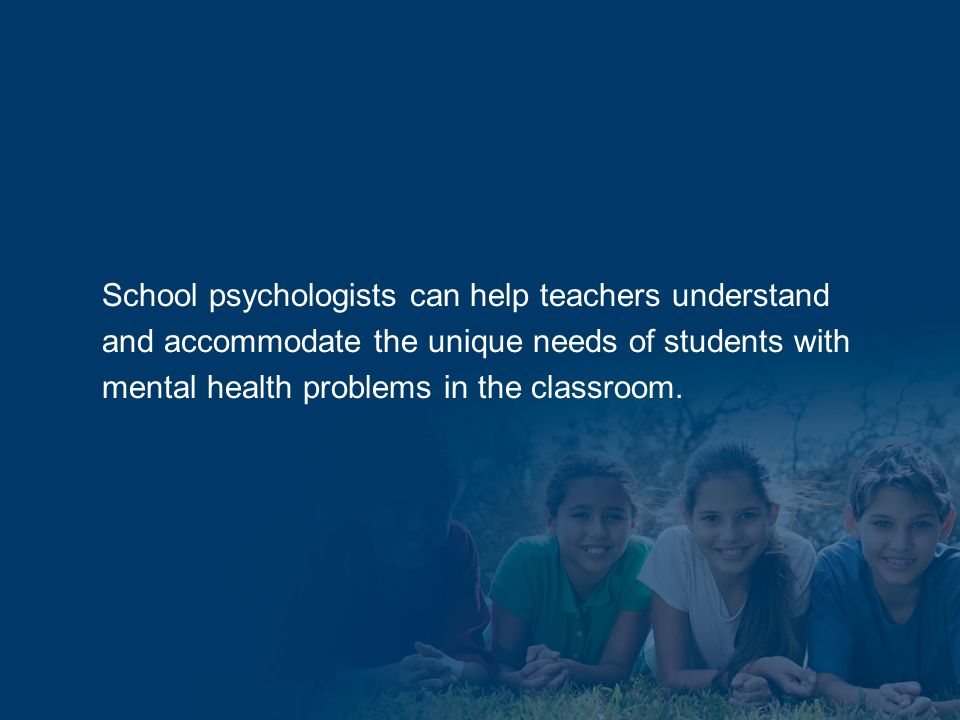 School psychologists can help teachers understand and accommodate the unique needs of students with mental health problems in the classroom.