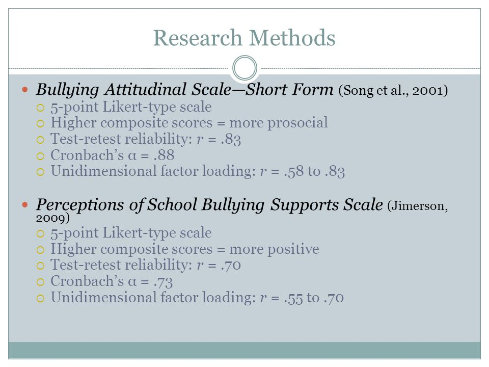 Research Methods Bullying Attitudinal ScaleShort Form (Song et al., 2001) 5-point Likert-type scale Higher composite scores = more prosocial Test-retest reliability: r =.83 Cronbachs α =.88 Unidimensional factor loading: r =.58 to.83 Perceptions of School Bullying Supports Scale (Jimerson, 2009) 5-point Likert-type scale Higher composite scores = more positive Test-retest reliability: r =.70 Cronbachs α =.73 Unidimensional factor loading: r =.55 to.70
