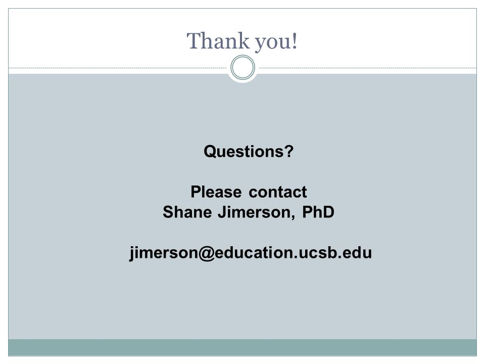 Questions Please contact Shane Jimerson, PhD jimerson@education.ucsb.edu Thank you!