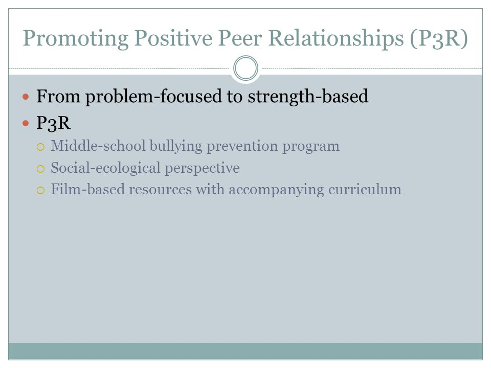 Promoting Positive Peer Relationships (P3R) From problem-focused to strength-based P3R Middle-school bullying prevention program Social-ecological perspective Film-based resources with accompanying curriculum