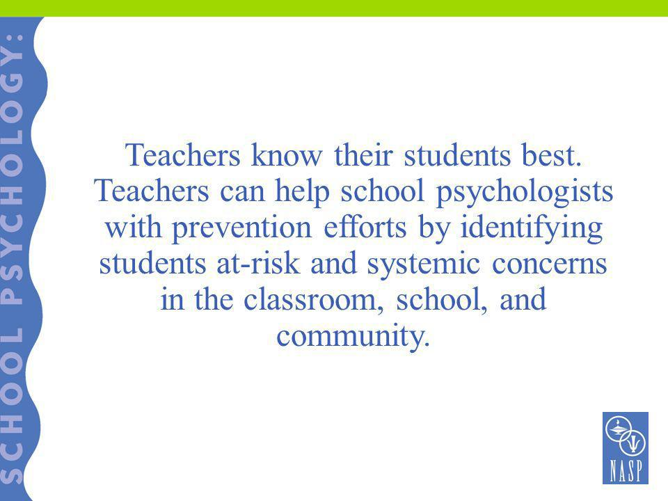Teachers know their students best. Teachers can help school psychologists with prevention efforts by identifying students at-risk and systemic concern