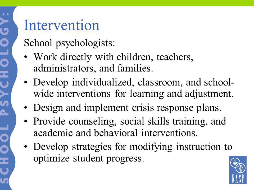 Intervention School psychologists: Work directly with children, teachers, administrators, and families. Develop individualized, classroom, and school-