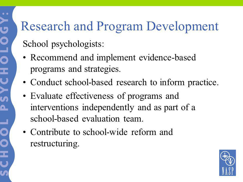 Research and Program Development School psychologists: Recommend and implement evidence-based programs and strategies. Conduct school-based research t