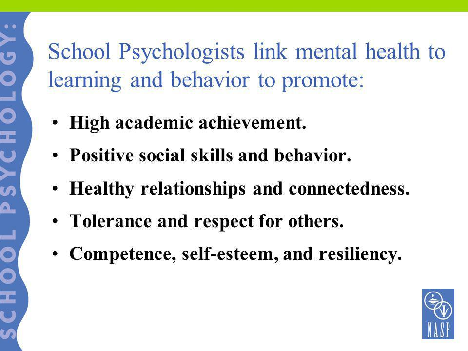 School Psychologists link mental health to learning and behavior to promote: High academic achievement. Positive social skills and behavior. Healthy r