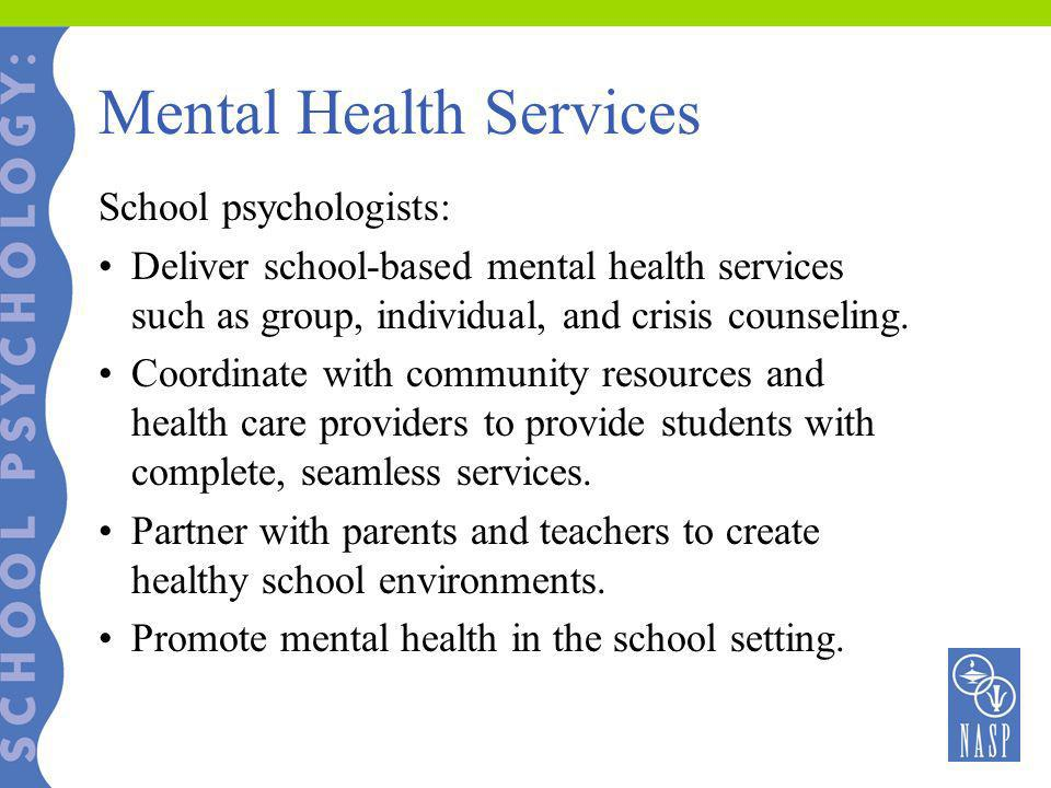 Mental Health Services School psychologists: Deliver school-based mental health services such as group, individual, and crisis counseling. Coordinate