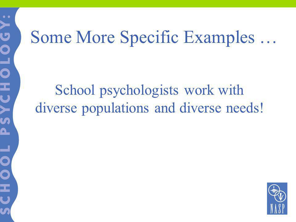 Some More Specific Examples … School psychologists work with diverse populations and diverse needs!