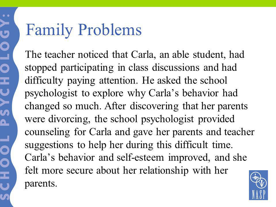 Family Problems The teacher noticed that Carla, an able student, had stopped participating in class discussions and had difficulty paying attention. H