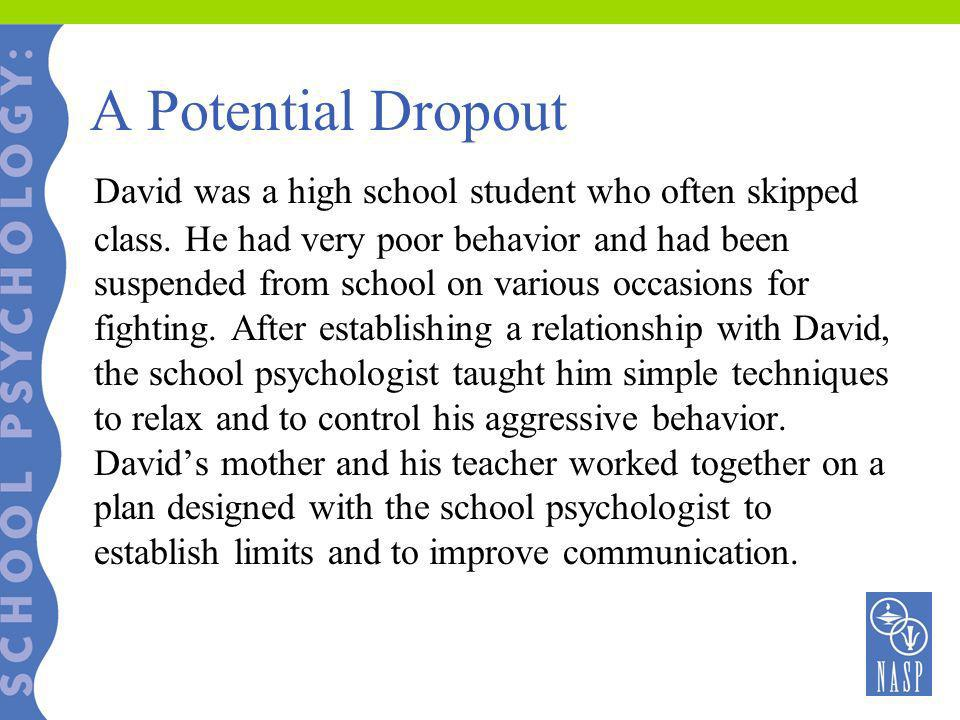 A Potential Dropout David was a high school student who often skipped class. He had very poor behavior and had been suspended from school on various o