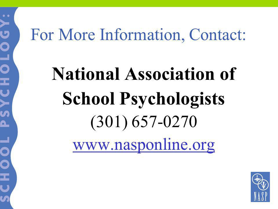 For More Information, Contact: National Association of School Psychologists (301) 657-0270 www.nasponline.org