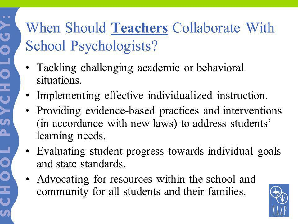 When Should Teachers Collaborate With School Psychologists? Tackling challenging academic or behavioral situations. Implementing effective individuali