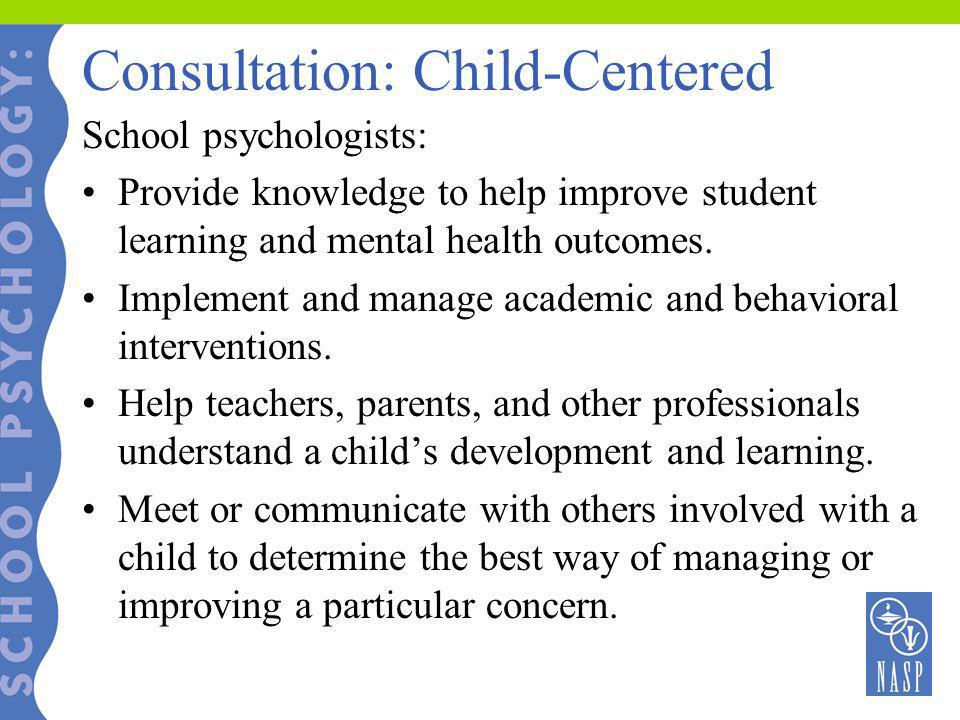 Consultation: Child-Centered School psychologists: Provide knowledge to help improve student learning and mental health outcomes. Implement and manage