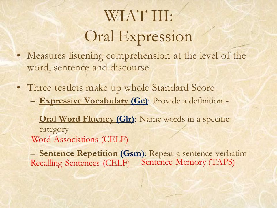 WIAT III: Oral Expression Measures listening comprehension at the level of the word, sentence and discourse. Three testlets make up whole Standard Sco