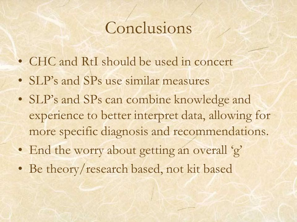 Conclusions CHC and RtI should be used in concert SLPs and SPs use similar measures SLPs and SPs can combine knowledge and experience to better interp