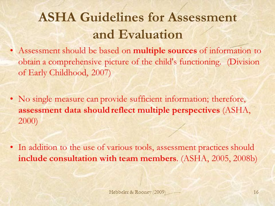 16 ASHA Guidelines for Assessment and Evaluation Assessment should be based on multiple sources of information to obtain a comprehensive picture of th