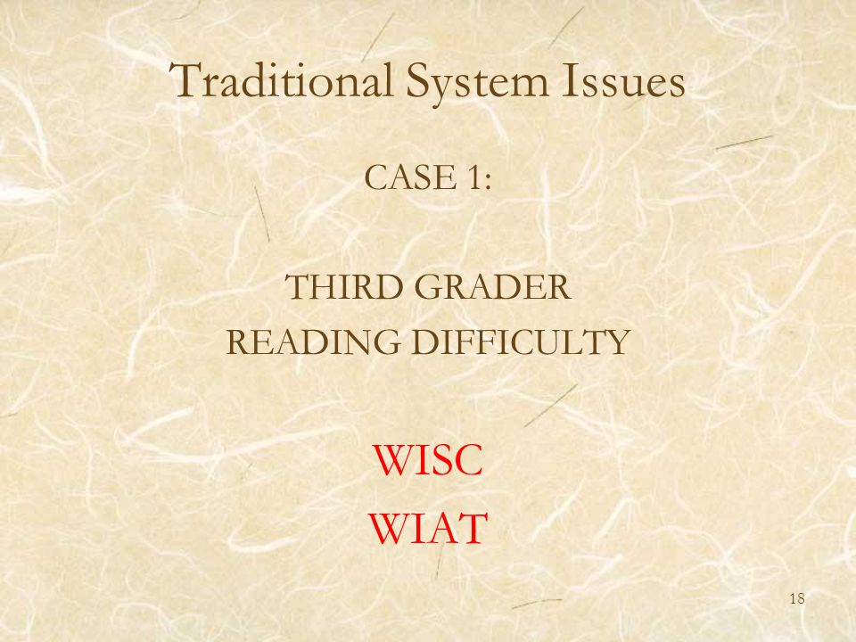 Traditional System Issues CASE 1: THIRD GRADER READING DIFFICULTY WISC WIAT 18