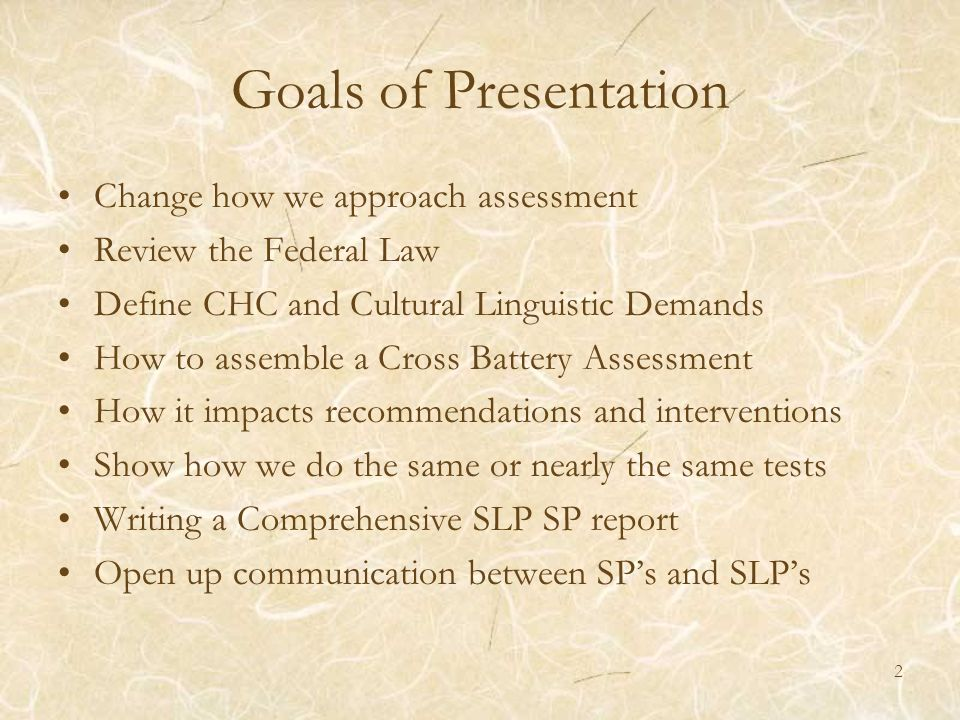 Goals of Presentation Change how we approach assessment Review the Federal Law Define CHC and Cultural Linguistic Demands How to assemble a Cross Batt