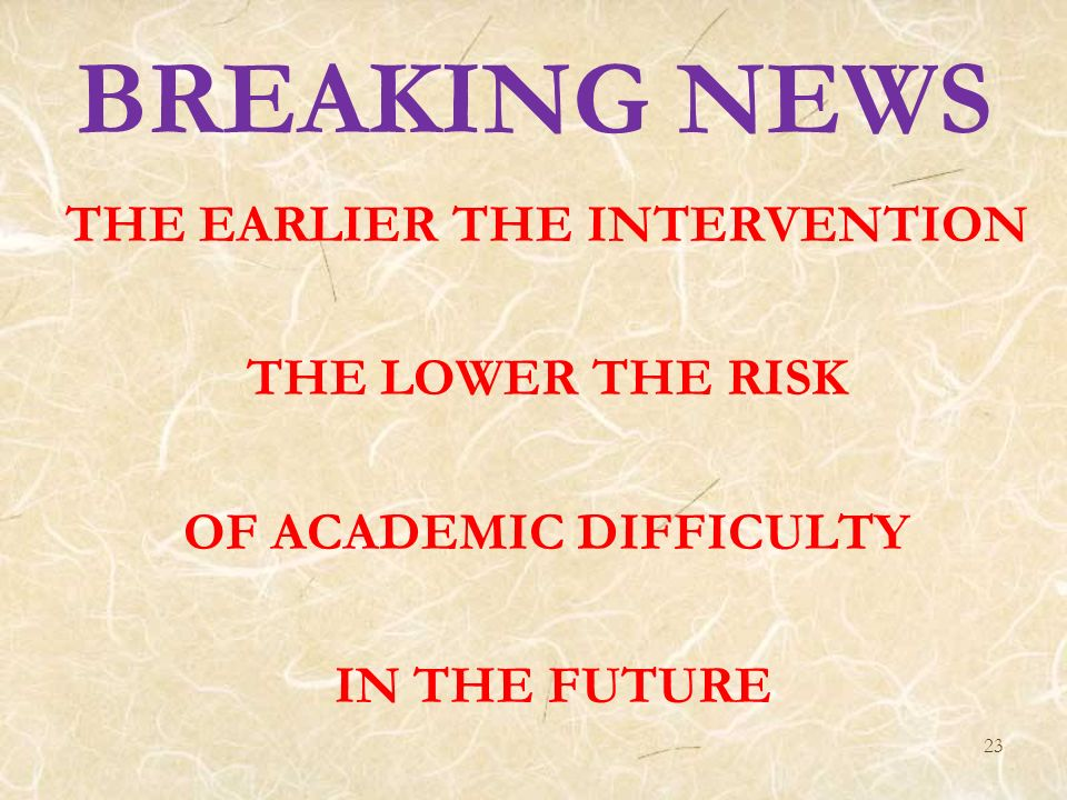 23 BREAKING NEWS THE EARLIER THE INTERVENTION THE LOWER THE RISK OF ACADEMIC DIFFICULTY IN THE FUTURE