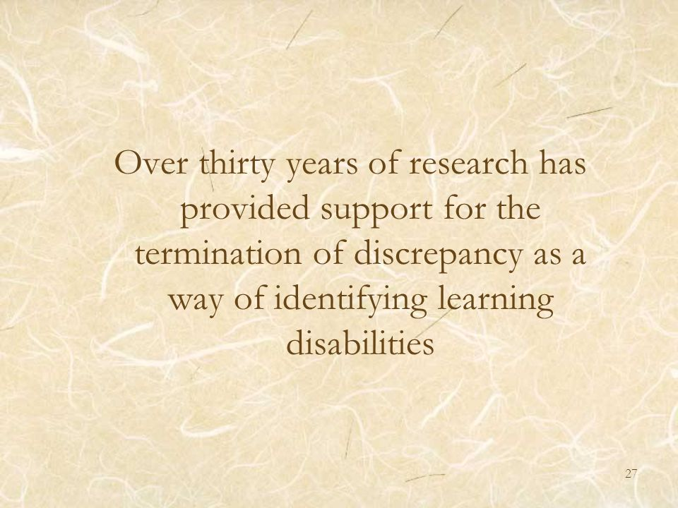 27 Over thirty years of research has provided support for the termination of discrepancy as a way of identifying learning disabilities