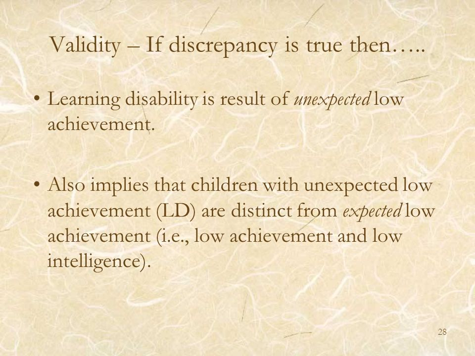 28 Validity – If discrepancy is true then….. Learning disability is result of unexpected low achievement. Also implies that children with unexpected l