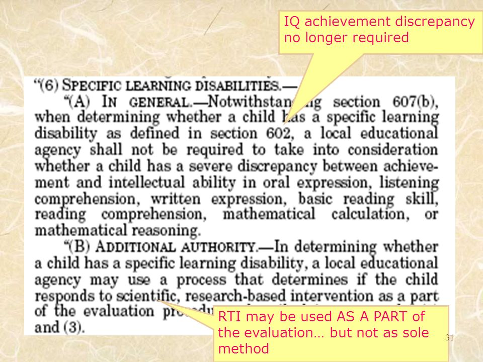 RTI may be used AS A PART of the evaluation… but not as sole method IQ achievement discrepancy no longer required 31