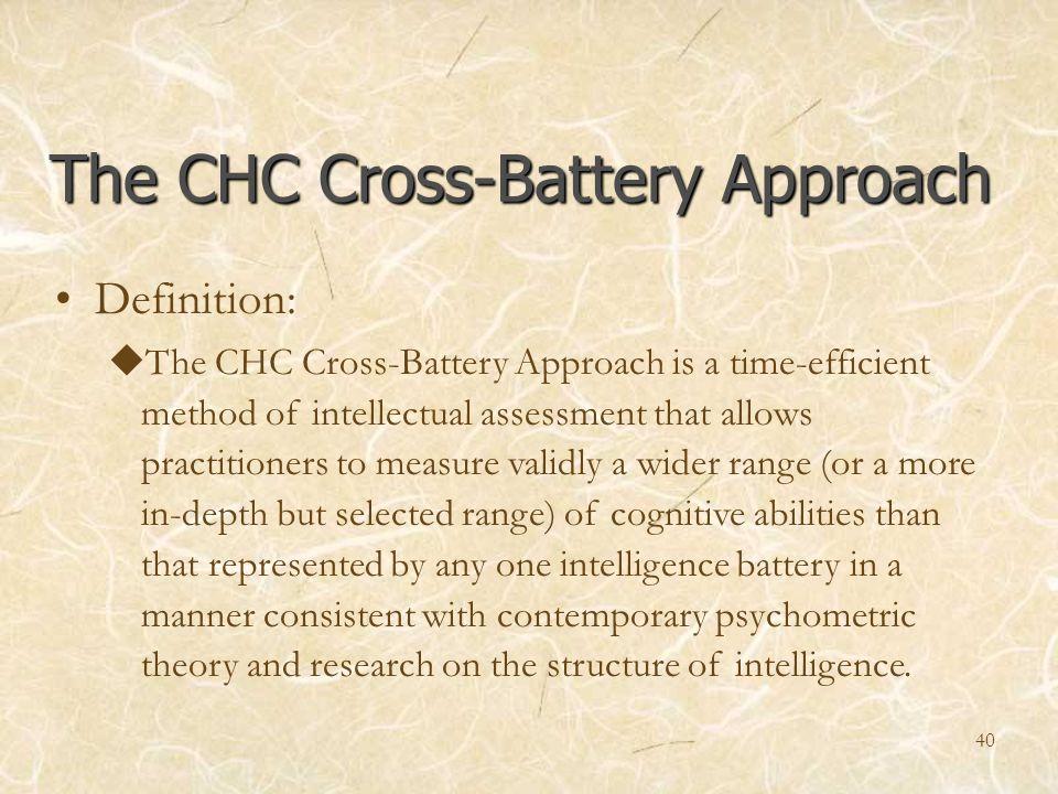 The CHC Cross-Battery Approach Definition: The CHC Cross-Battery Approach is a time-efficient method of intellectual assessment that allows practition