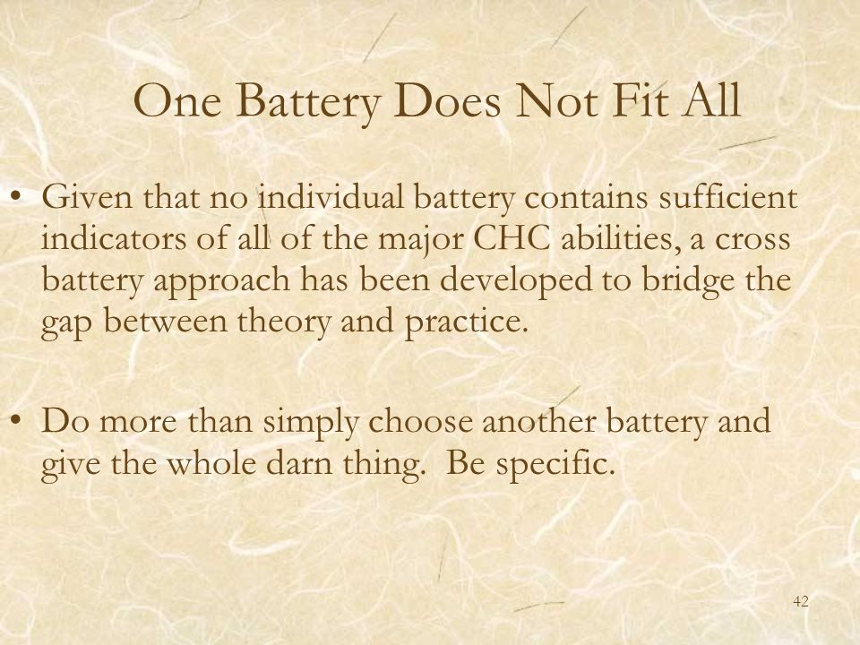 One Battery Does Not Fit All Given that no individual battery contains sufficient indicators of all of the major CHC abilities, a cross battery approa