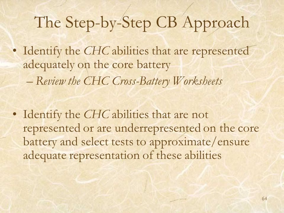 The Step-by-Step CB Approach Identify the CHC abilities that are represented adequately on the core battery –Review the CHC Cross-Battery Worksheets I