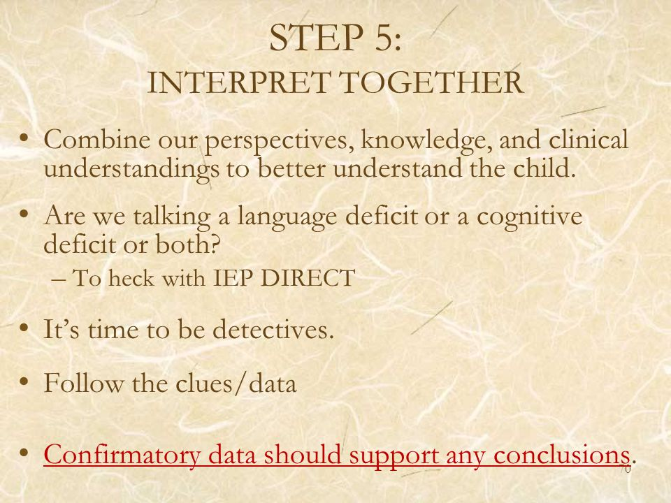 STEP 5: INTERPRET TOGETHER Combine our perspectives, knowledge, and clinical understandings to better understand the child. Are we talking a language