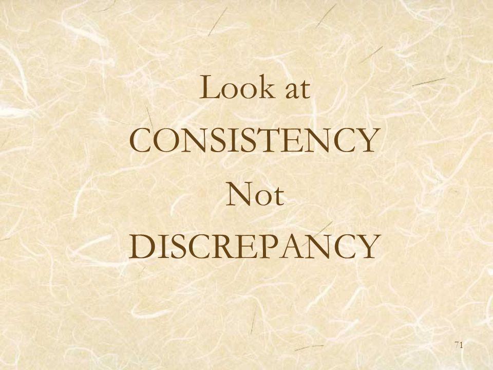Look at CONSISTENCY Not DISCREPANCY 71
